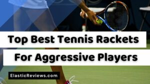 Best Tennis Rackets For Aggressive Players