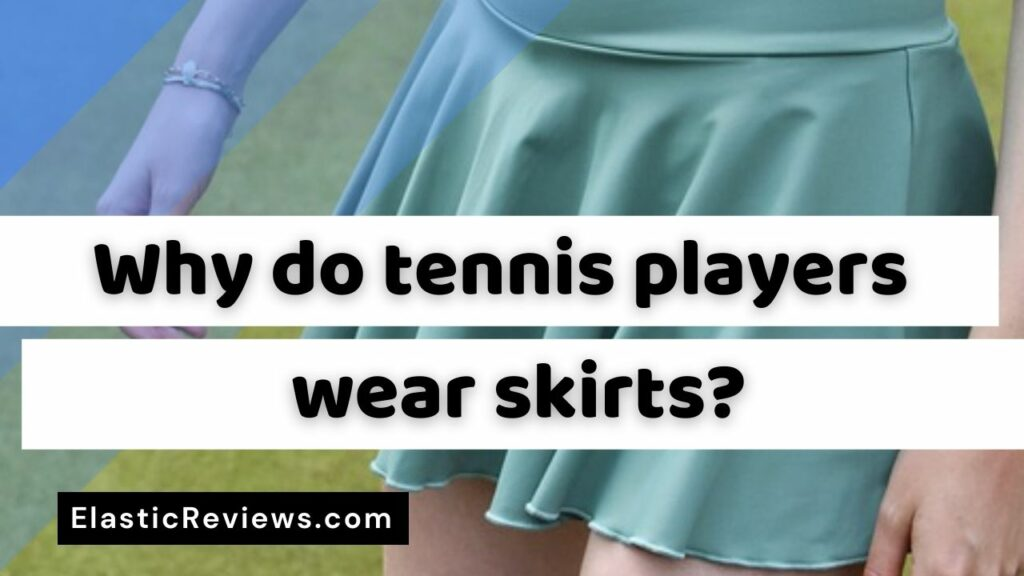 Why Do Tennis Players Wear Skirts